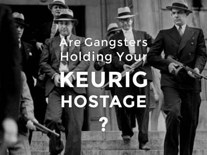 Are Gangsters Holding Your Keurig Hostage?